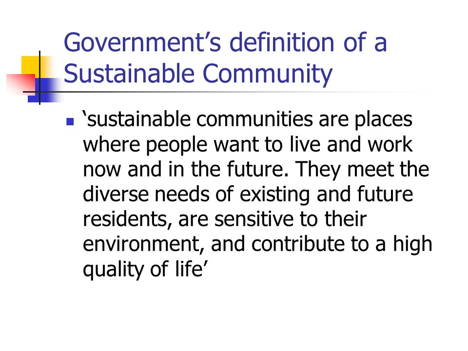 Governments definition of a Sustainable Community sustainable communities are places where people want to live and work now and in the future.