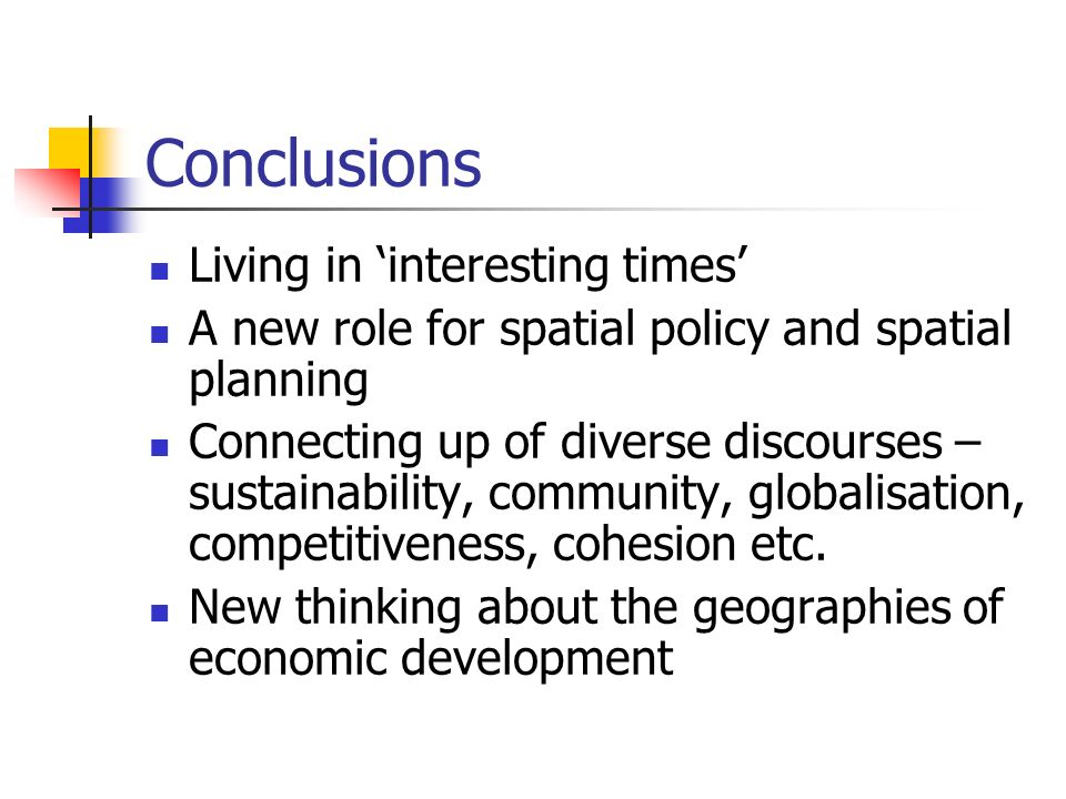 Conclusions Living in interesting times A new role for spatial policy and spatial planning Connecting up of diverse discourses – sustainability, community, globalisation, competitiveness, cohesion etc.
