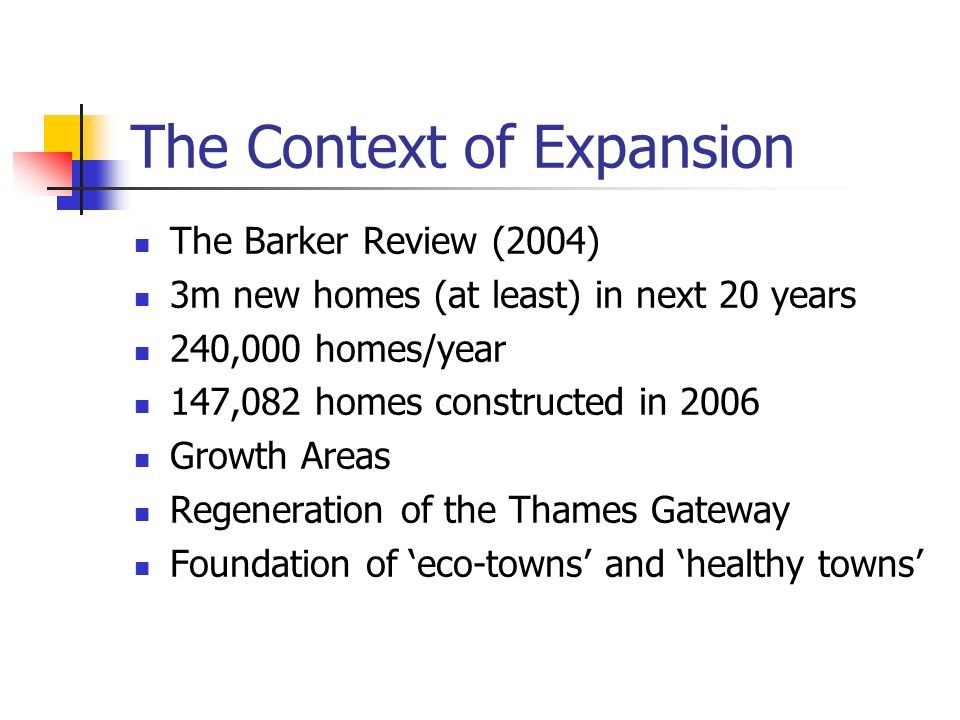 The Context of Expansion The Barker Review (2004) 3m new homes (at least) in next 20 years 240,000 homes/year 147,082 homes constructed in 2006 Growth Areas Regeneration of the Thames Gateway Foundation of eco-towns and healthy towns
