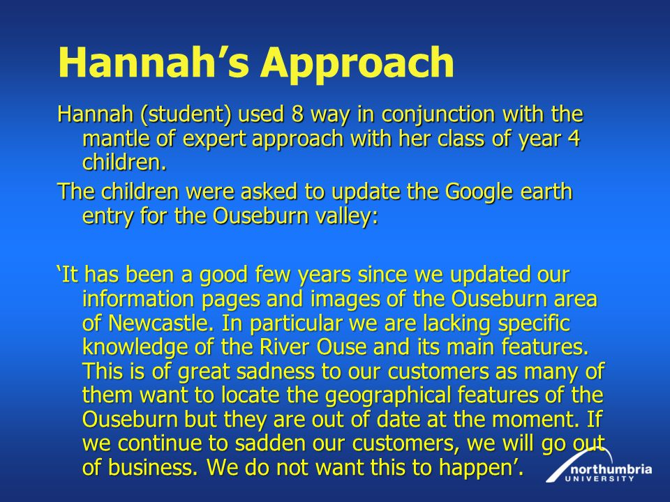 Hannahs Approach Hannah (student) used 8 way in conjunction with the mantle of expert approach with her class of year 4 children. The children were as