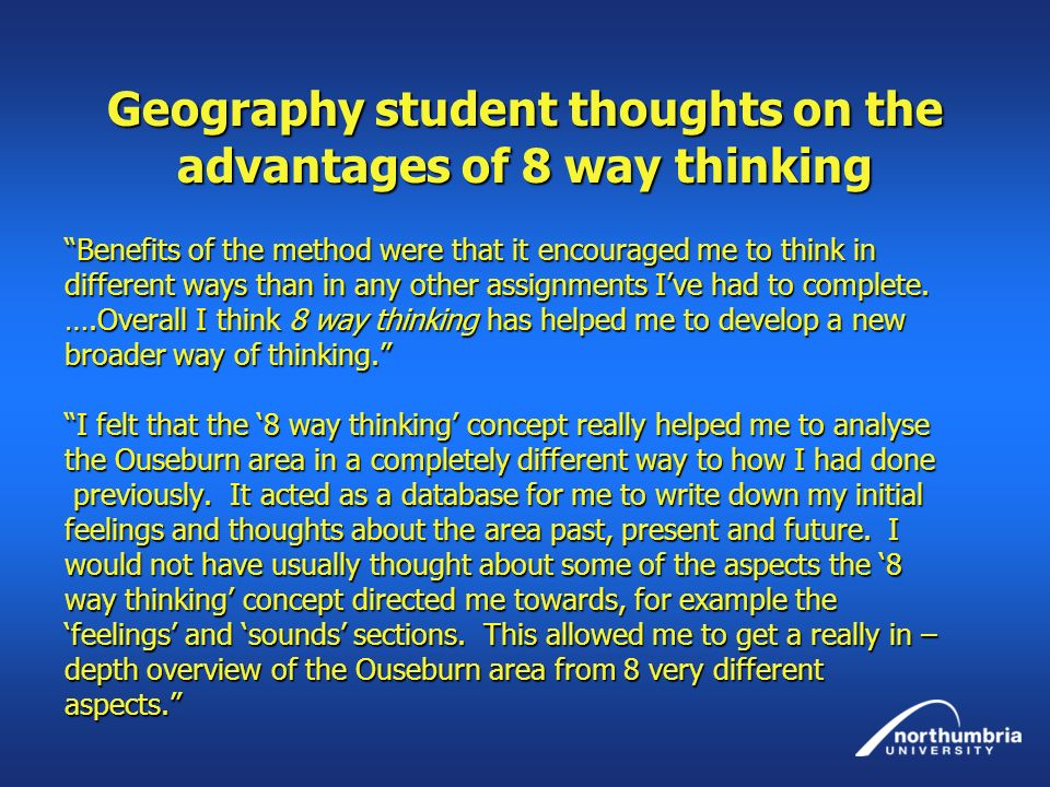 Geography student thoughts on the advantages of 8 way thinking Benefits of the method were that it encouraged me to think in different ways than in an