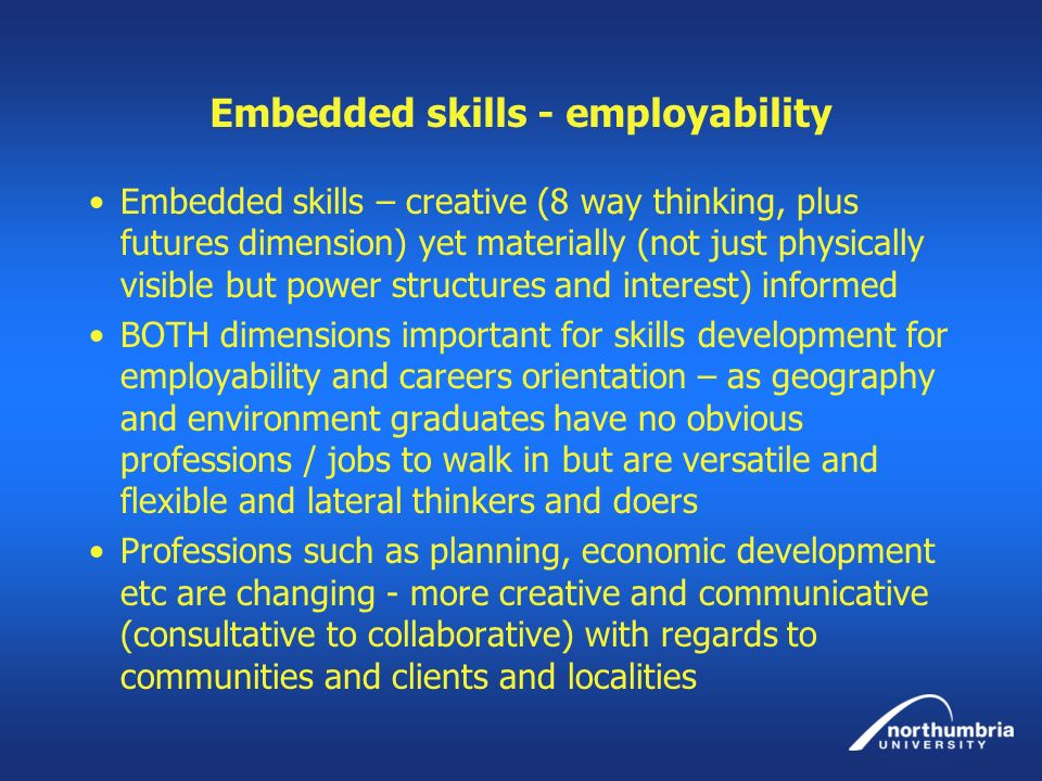 Embedded skills - employability Embedded skills – creative (8 way thinking, plus futures dimension) yet materially (not just physically visible but po