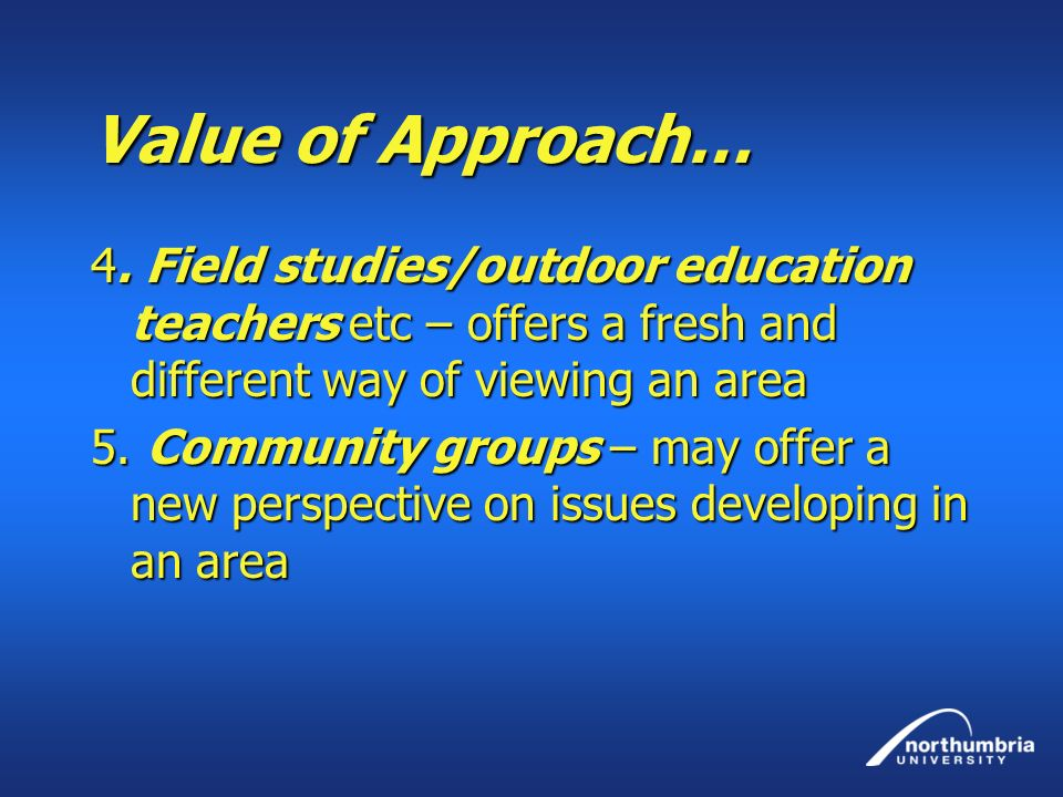 Value of Approach… 4. Field studies/outdoor education teachers etc – offers a fresh and different way of viewing an area 5. Community groups – may off