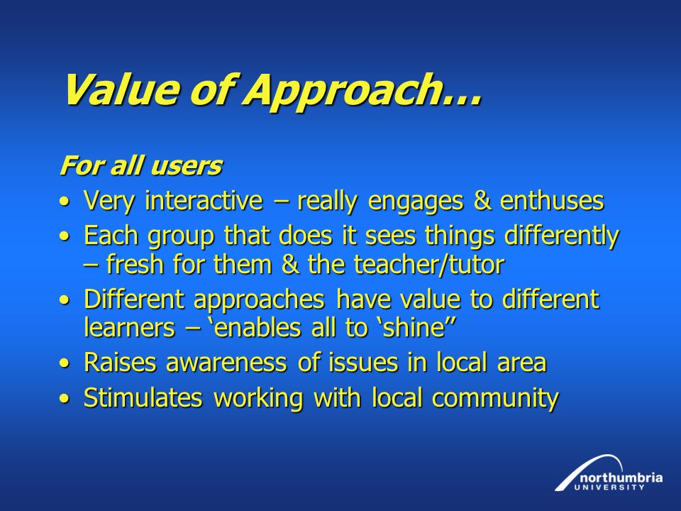 Value of Approach… For all users Very interactive – really engages & enthusesVery interactive – really engages & enthuses Each group that does it sees