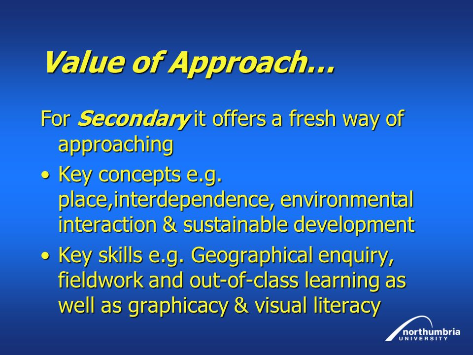 Value of Approach… For Secondary it offers a fresh way of approaching Key concepts e.g. place,interdependence, environmental interaction & sustainable