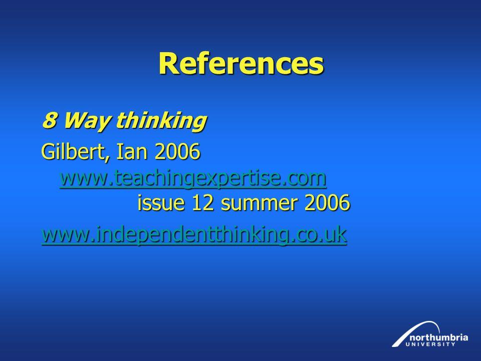 References 8 Way thinking Gilbert, Ian 2006 www.teachingexpertise.com issue 12 summer 2006 www.teachingexpertise.com www.independentthinking.co.uk