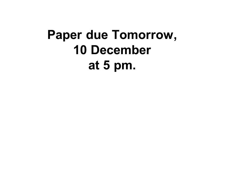 Paper due Tomorrow, 10 December at 5 pm.