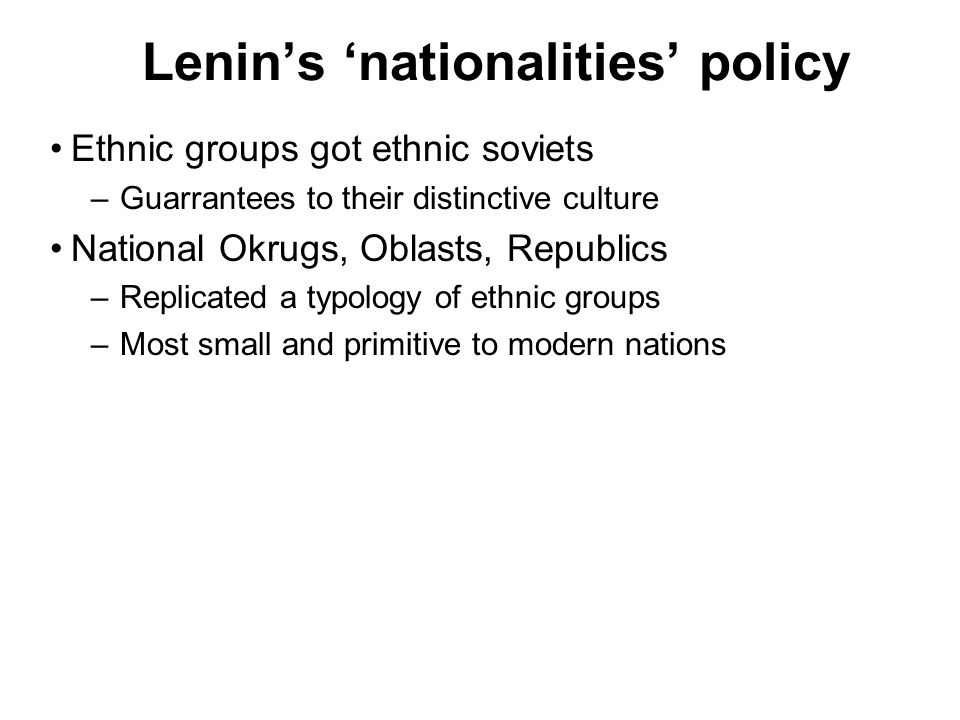 Lenins nationalities policy Ethnic groups got ethnic soviets –Guarrantees to their distinctive culture National Okrugs, Oblasts, Republics –Replicated a typology of ethnic groups –Most small and primitive to modern nations