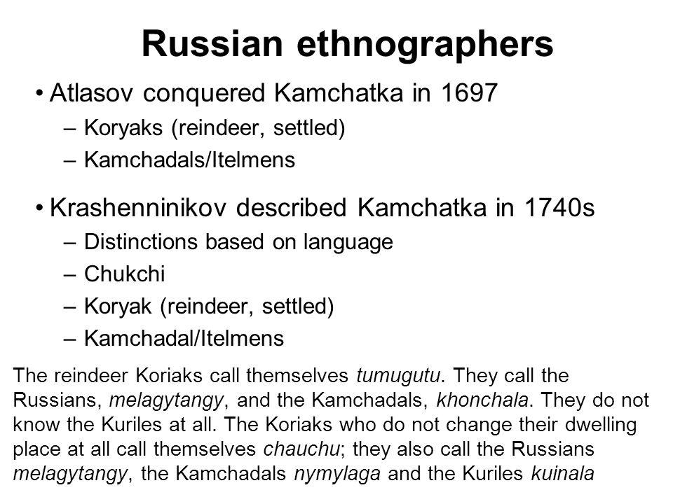 Russian ethnographers Atlasov conquered Kamchatka in 1697 –Koryaks (reindeer, settled) –Kamchadals/Itelmens Krashenninikov described Kamchatka in 1740s –Distinctions based on language –Chukchi –Koryak (reindeer, settled) –Kamchadal/Itelmens The reindeer Koriaks call themselves tumugutu.