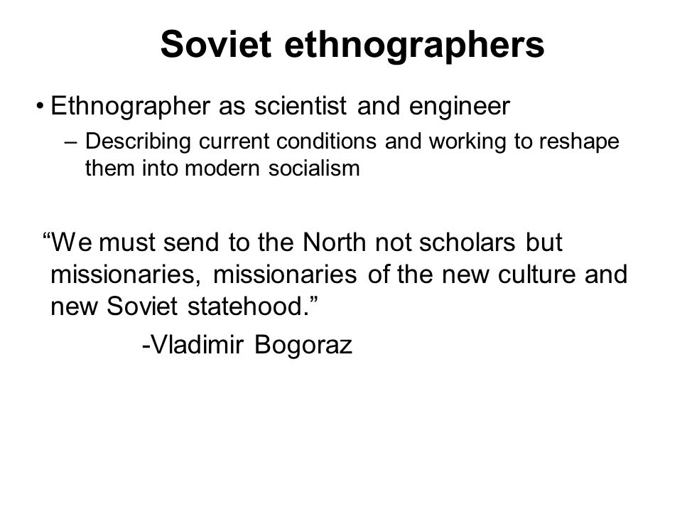 Soviet ethnographers Ethnographer as scientist and engineer –Describing current conditions and working to reshape them into modern socialism We must s