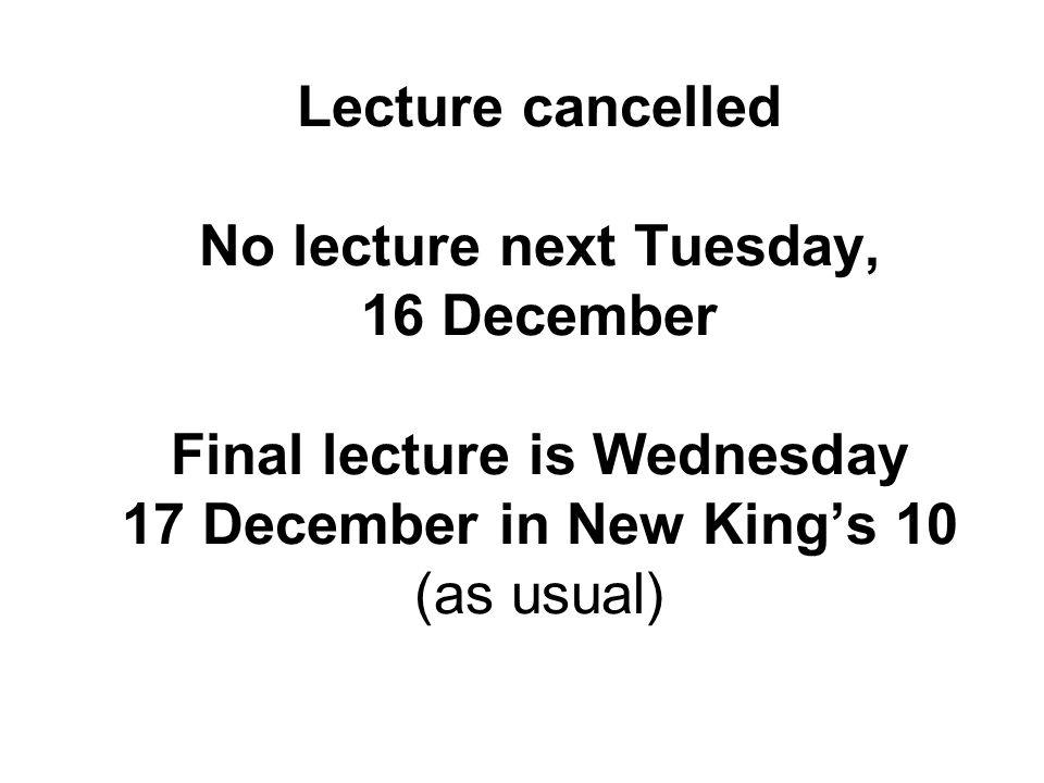 Lecture cancelled No lecture next Tuesday, 16 December Final lecture is Wednesday 17 December in New Kings 10 (as usual)