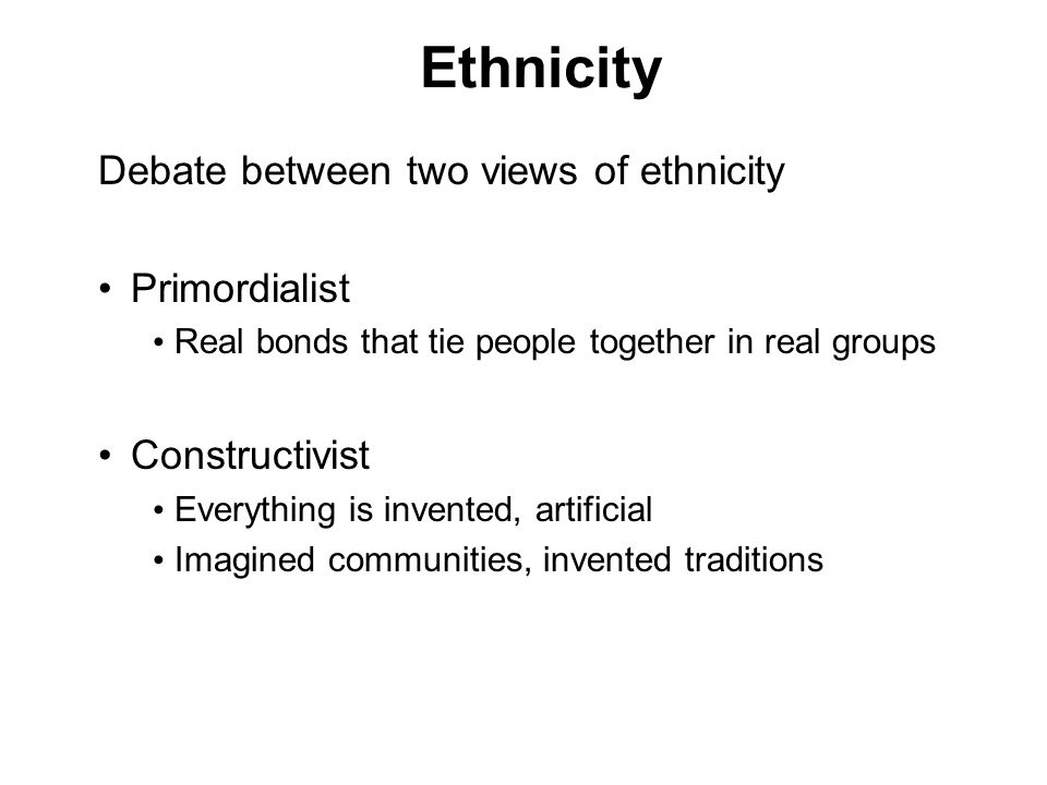 Ethnicity Debate between two views of ethnicity Primordialist Real bonds that tie people together in real groups Constructivist Everything is invented, artificial Imagined communities, invented traditions