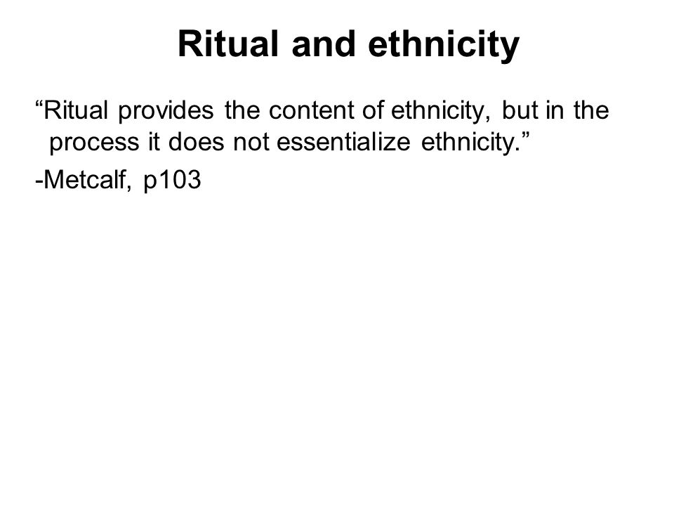 Ritual and ethnicity Ritual provides the content of ethnicity, but in the process it does not essentialize ethnicity.