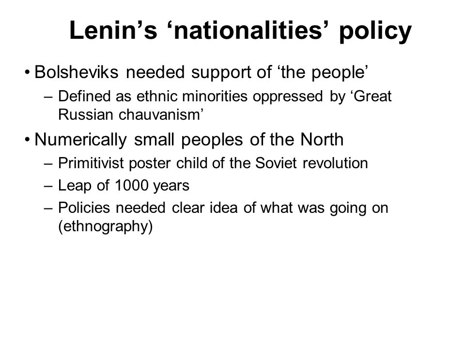 Lenins nationalities policy Bolsheviks needed support of the people –Defined as ethnic minorities oppressed by Great Russian chauvanism Numerically small peoples of the North –Primitivist poster child of the Soviet revolution –Leap of 1000 years –Policies needed clear idea of what was going on (ethnography)