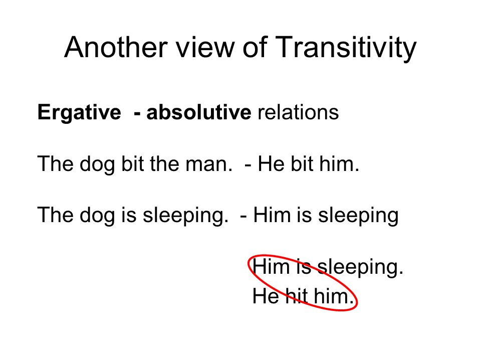 Transitivity Nominative - Accusative The dog bit the man.