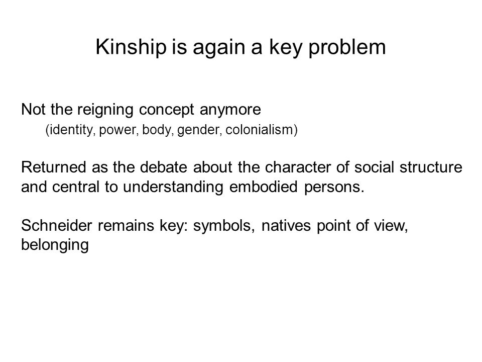 Kinship is again a key problem Not the reigning concept anymore (identity, power, body, gender, colonialism) Returned as the debate about the character of social structure and central to understanding embodied persons.