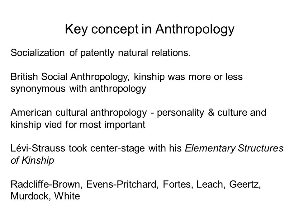 Key concept in Anthropology Socialization of patently natural relations. British Social Anthropology, kinship was more or less synonymous with anthrop