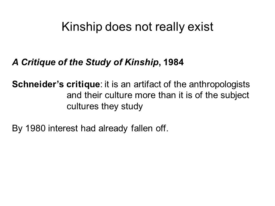 Kinship does not really exist A Critique of the Study of Kinship, 1984 Schneiders critique: it is an artifact of the anthropologists and their culture more than it is of the subject cultures they study By 1980 interest had already fallen off.