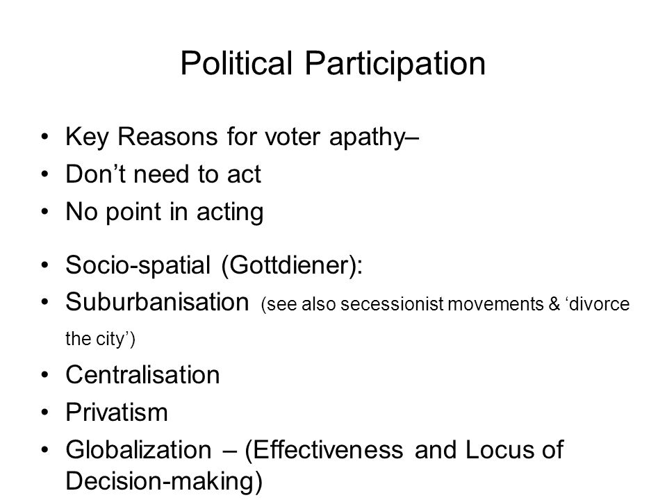 Political Participation Key Reasons for voter apathy– Dont need to act No point in acting Socio-spatial (Gottdiener): Suburbanisation (see also secessionist movements & divorce the city) Centralisation Privatism Globalization – (Effectiveness and Locus of Decision-making)