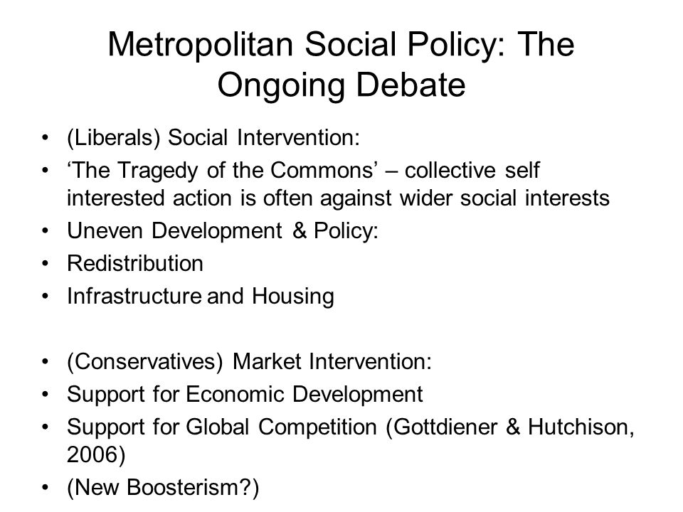 Metropolitan Social Policy: The Ongoing Debate (Liberals) Social Intervention: The Tragedy of the Commons – collective self interested action is often against wider social interests Uneven Development & Policy: Redistribution Infrastructure and Housing (Conservatives) Market Intervention: Support for Economic Development Support for Global Competition (Gottdiener & Hutchison, 2006) (New Boosterism )