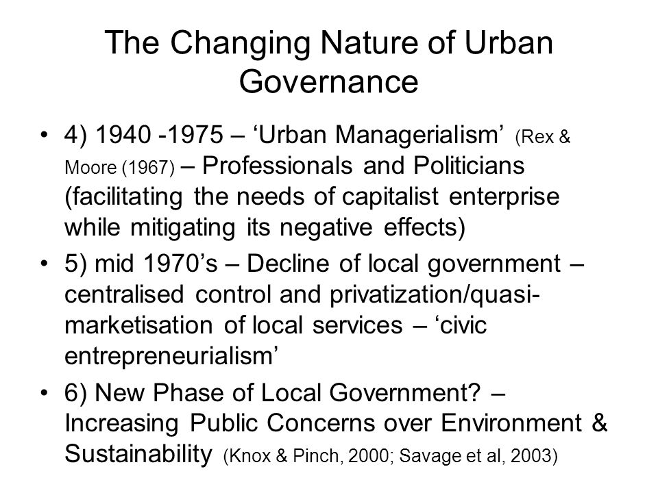 The Changing Nature of Urban Governance 4) 1940 -1975 – Urban Managerialism (Rex & Moore (1967) – Professionals and Politicians (facilitating the needs of capitalist enterprise while mitigating its negative effects) 5) mid 1970s – Decline of local government – centralised control and privatization/quasi- marketisation of local services – civic entrepreneurialism 6) New Phase of Local Government.