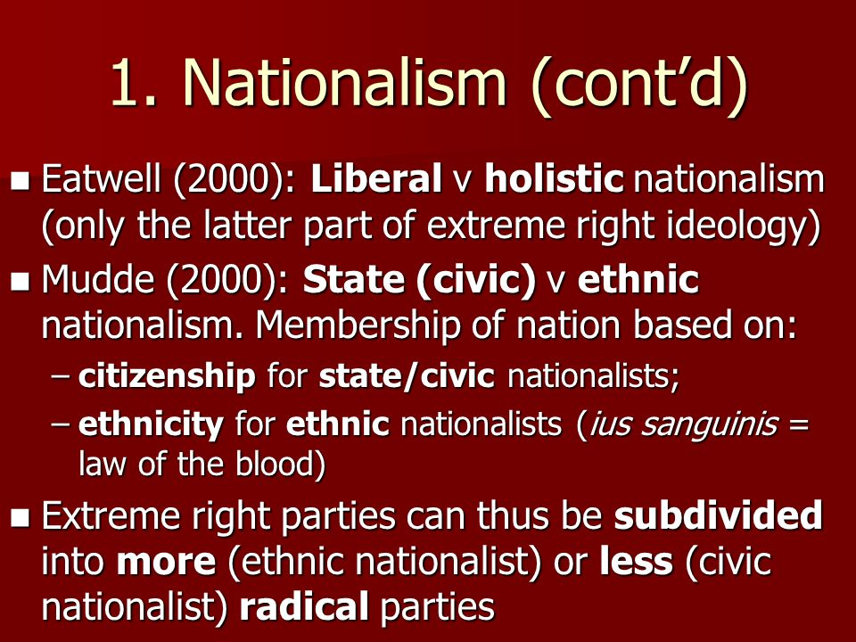1. Nationalism (contd) Eatwell (2000): Liberal v holistic nationalism (only the latter part of extreme right ideology) Eatwell (2000): Liberal v holis