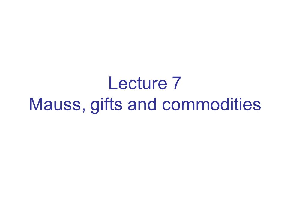 Lecture 7 Mauss, gifts and commodities