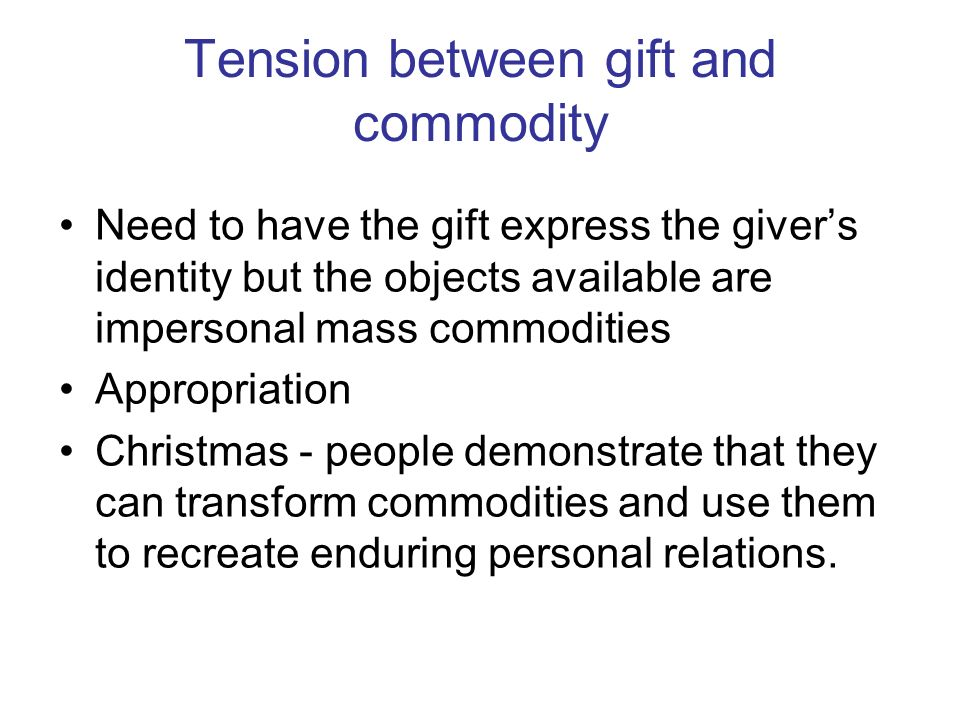 Tension between gift and commodity Need to have the gift express the givers identity but the objects available are impersonal mass commodities Appropriation Christmas - people demonstrate that they can transform commodities and use them to recreate enduring personal relations.
