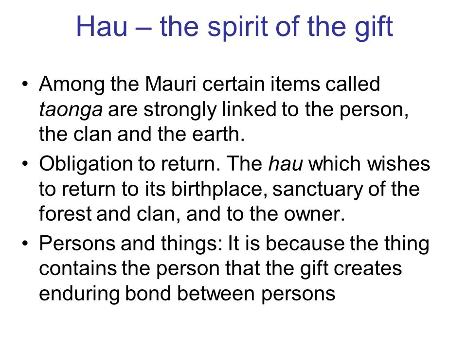 Hau – the spirit of the gift Among the Mauri certain items called taonga are strongly linked to the person, the clan and the earth.