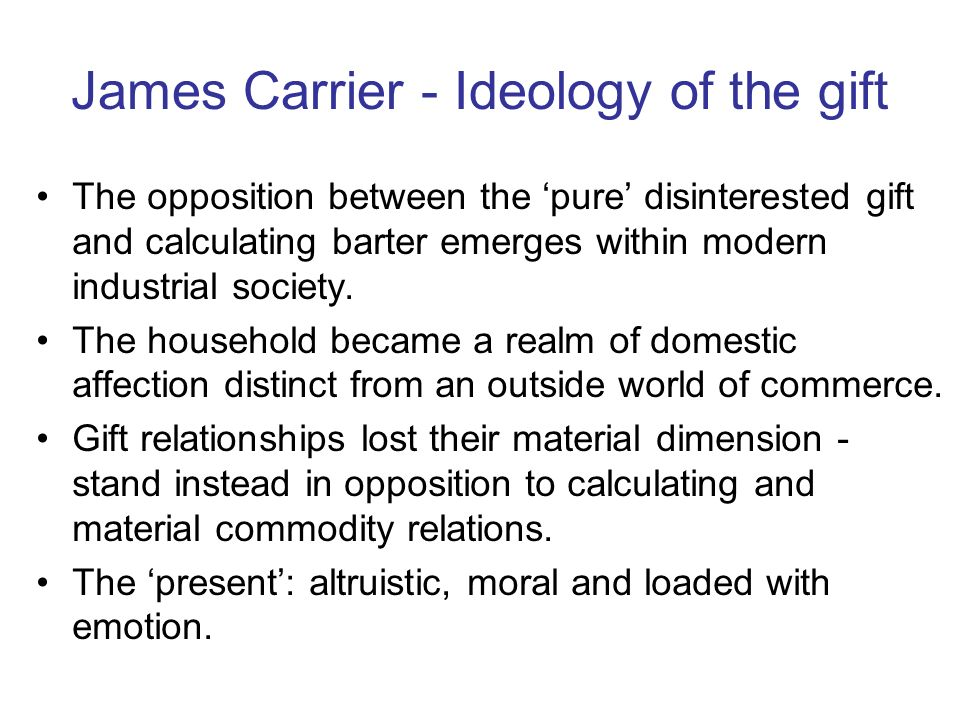 James Carrier - Ideology of the gift The opposition between the pure disinterested gift and calculating barter emerges within modern industrial society.