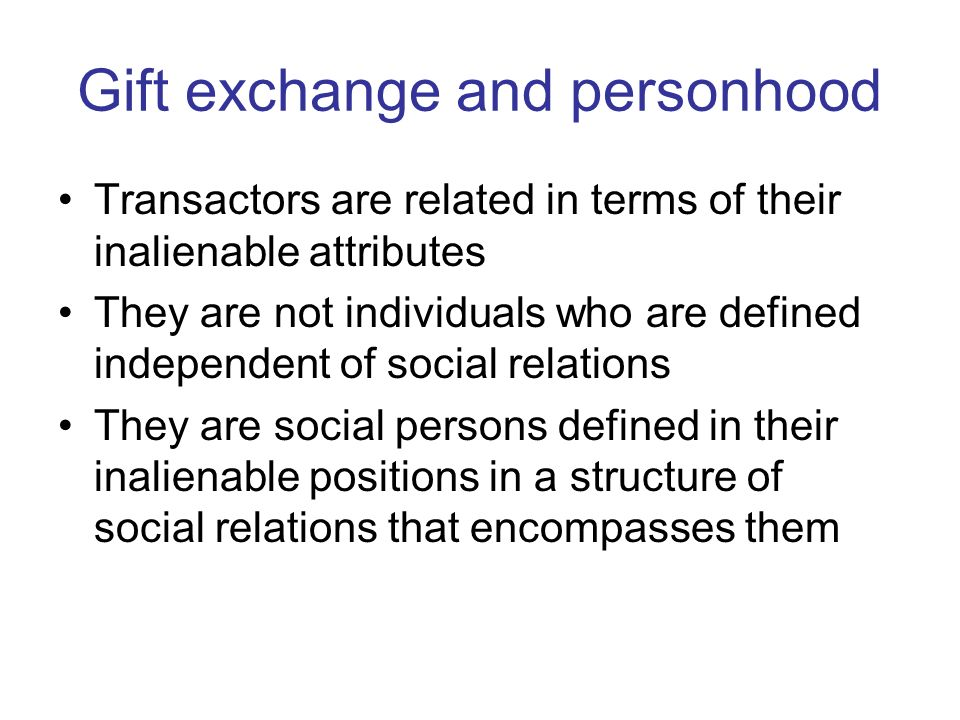 Gift exchange and personhood Transactors are related in terms of their inalienable attributes They are not individuals who are defined independent of social relations They are social persons defined in their inalienable positions in a structure of social relations that encompasses them