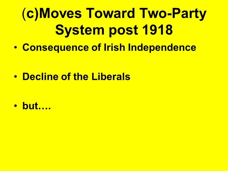 (c)Moves Toward Two-Party System post 1918 Consequence of Irish Independence Decline of the Liberals but….