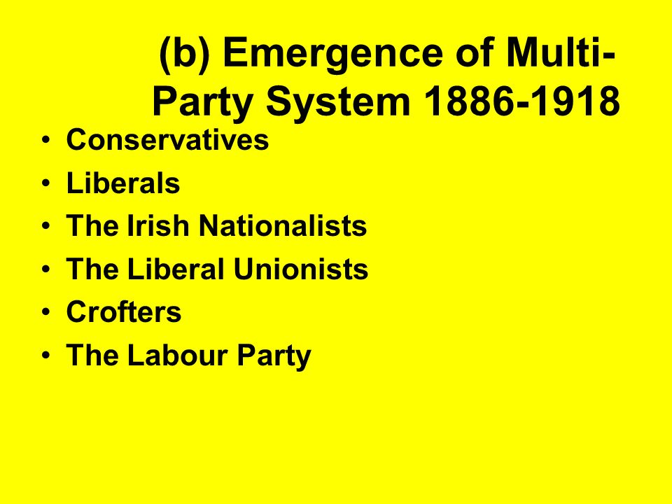 (b) Emergence of Multi- Party System 1886-1918 Conservatives Liberals The Irish Nationalists The Liberal Unionists Crofters The Labour Party