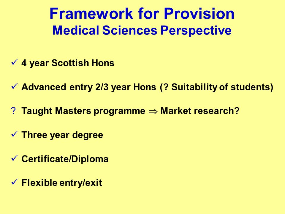 Framework for Provision Medical Sciences Perspective 4 year Scottish Hons Advanced entry 2/3 year Hons (? Suitability of students) ?Taught Masters pro