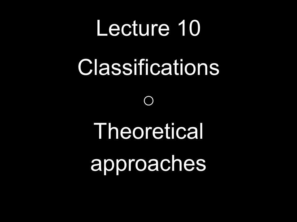 Lecture 10 Classifications Theoretical approaches