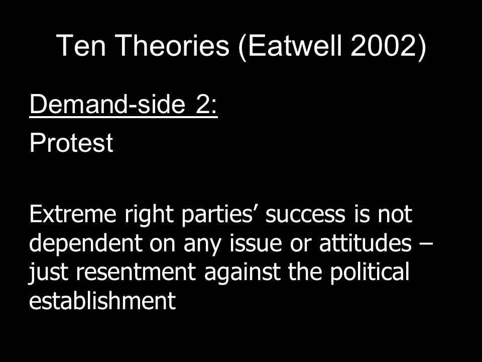 Ten Theories (Eatwell 2002) Demand-side 2: Protest Extreme right parties success is not dependent on any issue or attitudes – just resentment against the political establishment