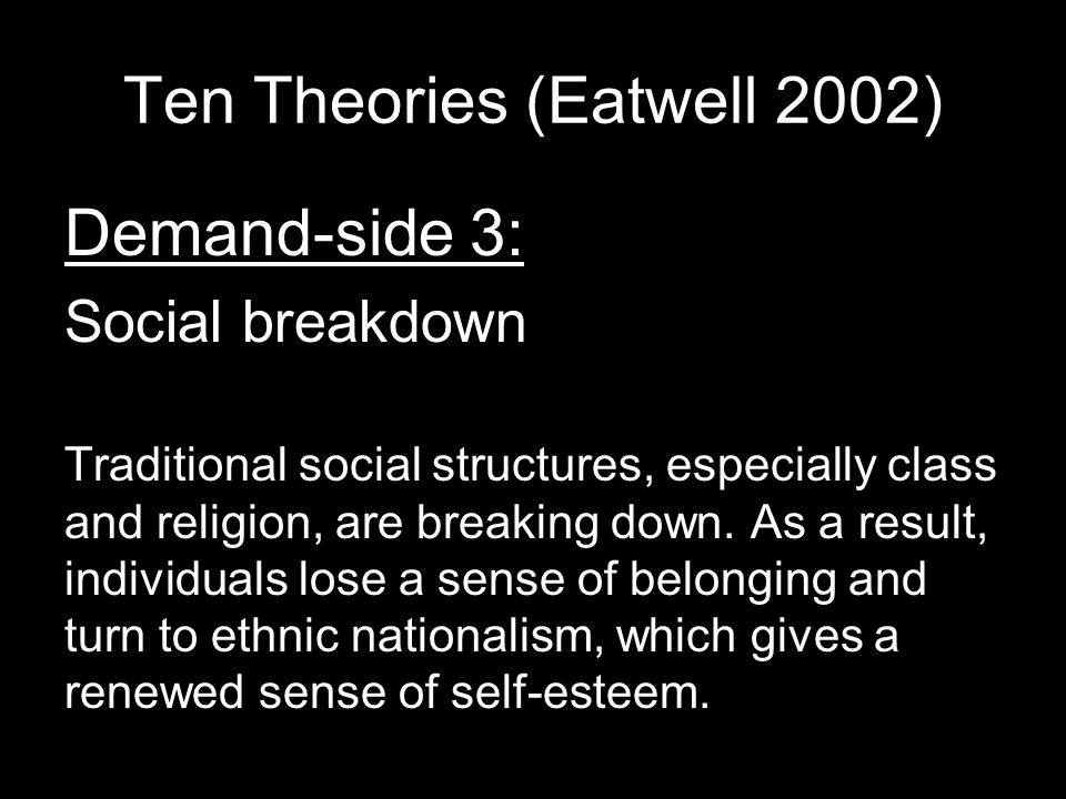 Ten Theories (Eatwell 2002) Demand-side 3: Social breakdown Traditional social structures, especially class and religion, are breaking down.