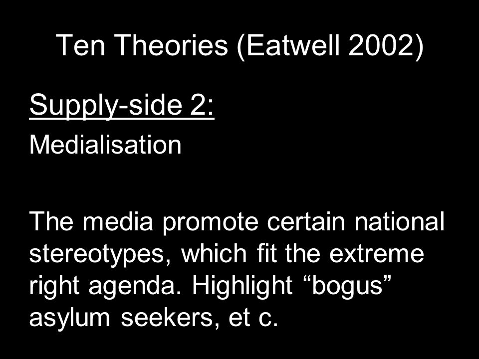 Ten Theories (Eatwell 2002) Supply-side 2: Medialisation The media promote certain national stereotypes, which fit the extreme right agenda.