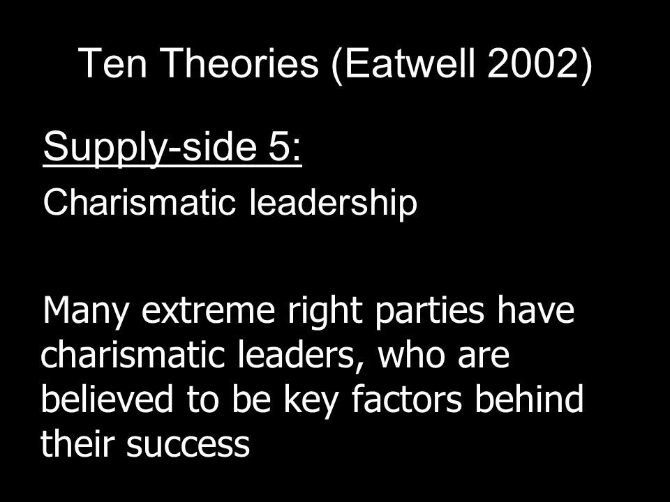 Ten Theories (Eatwell 2002) Supply-side 5: Charismatic leadership Many extreme right parties have charismatic leaders, who are believed to be key factors behind their success