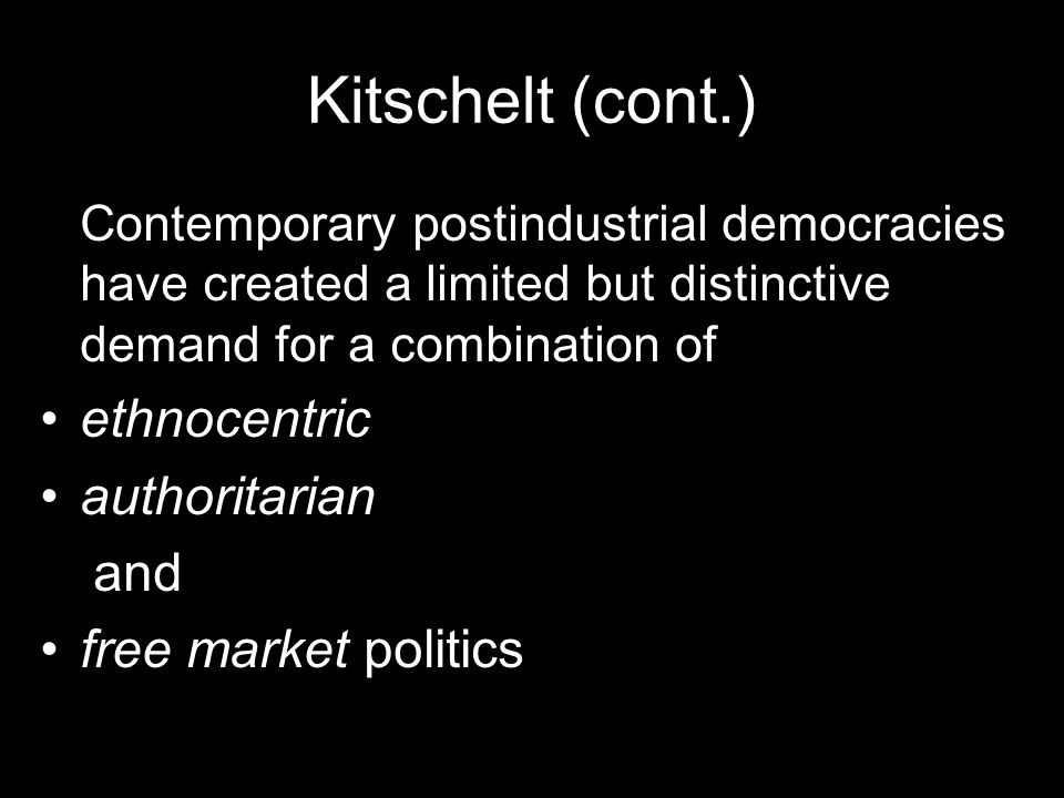 Kitschelt (cont.) Contemporary postindustrial democracies have created a limited but distinctive demand for a combination of ethnocentric authoritarian and free market politics