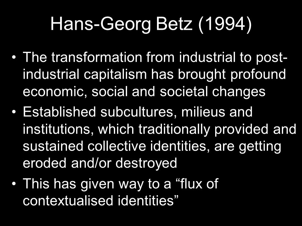 Hans-Georg Betz (1994) The transformation from industrial to post- industrial capitalism has brought profound economic, social and societal changes Established subcultures, milieus and institutions, which traditionally provided and sustained collective identities, are getting eroded and/or destroyed This has given way to a flux of contextualised identities