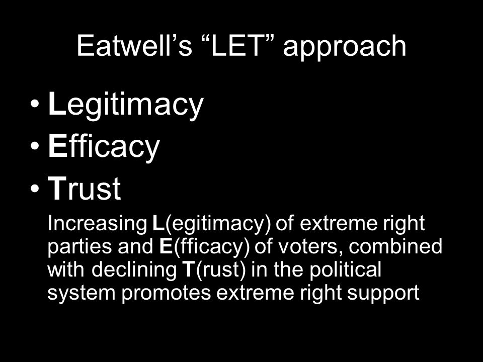 Eatwells LET approach Legitimacy Efficacy Trust Increasing L(egitimacy) of extreme right parties and E(fficacy) of voters, combined with declining T(rust) in the political system promotes extreme right support
