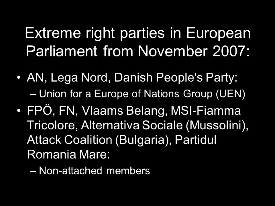 Extreme right parties in European Parliament from November 2007: AN, Lega Nord, Danish People s Party: –Union for a Europe of Nations Group (UEN) FPÖ, FN, Vlaams Belang, MSI-Fiamma Tricolore, Alternativa Sociale (Mussolini), Attack Coalition (Bulgaria), Partidul Romania Mare: –Non-attached members