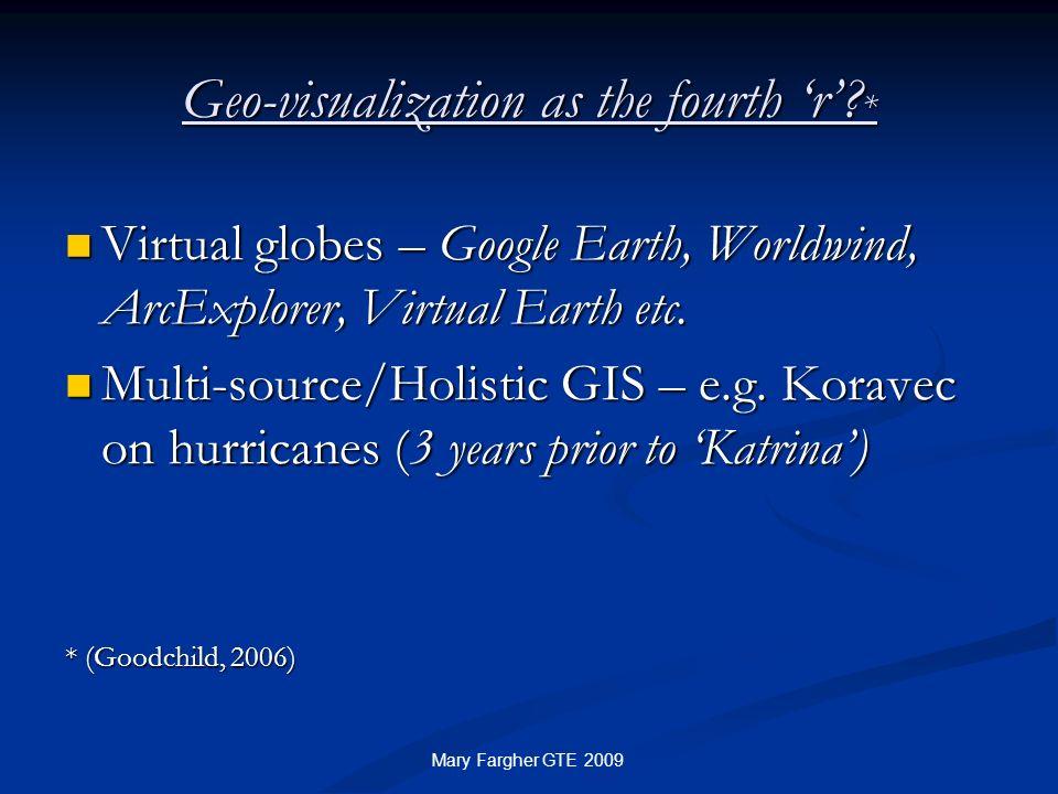 Geo-visualization as the fourth r? * Virtual globes – Google Earth, Worldwind, ArcExplorer, Virtual Earth etc. Virtual globes – Google Earth, Worldwin