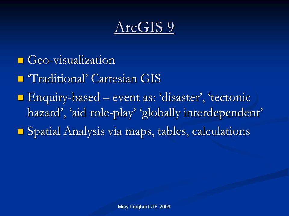 ArcGIS 9 Geo-visualization Geo-visualization Traditional Cartesian GIS Traditional Cartesian GIS Enquiry-based – event as: disaster, tectonic hazard,