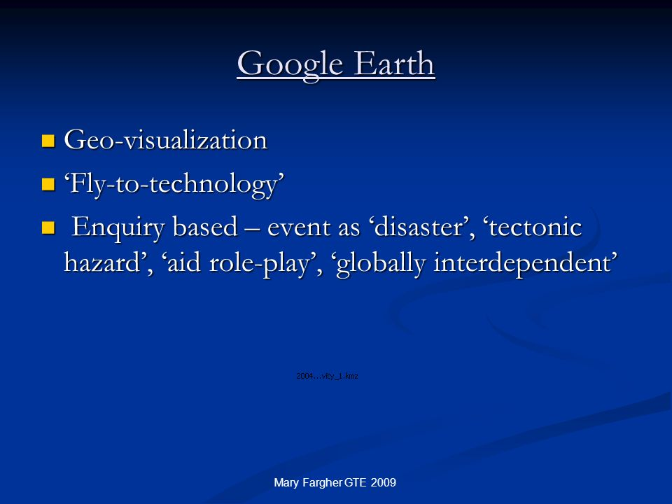 Google Earth Geo-visualization Geo-visualization Fly-to-technology Fly-to-technology Enquiry based – event as disaster, tectonic hazard, aid role-play