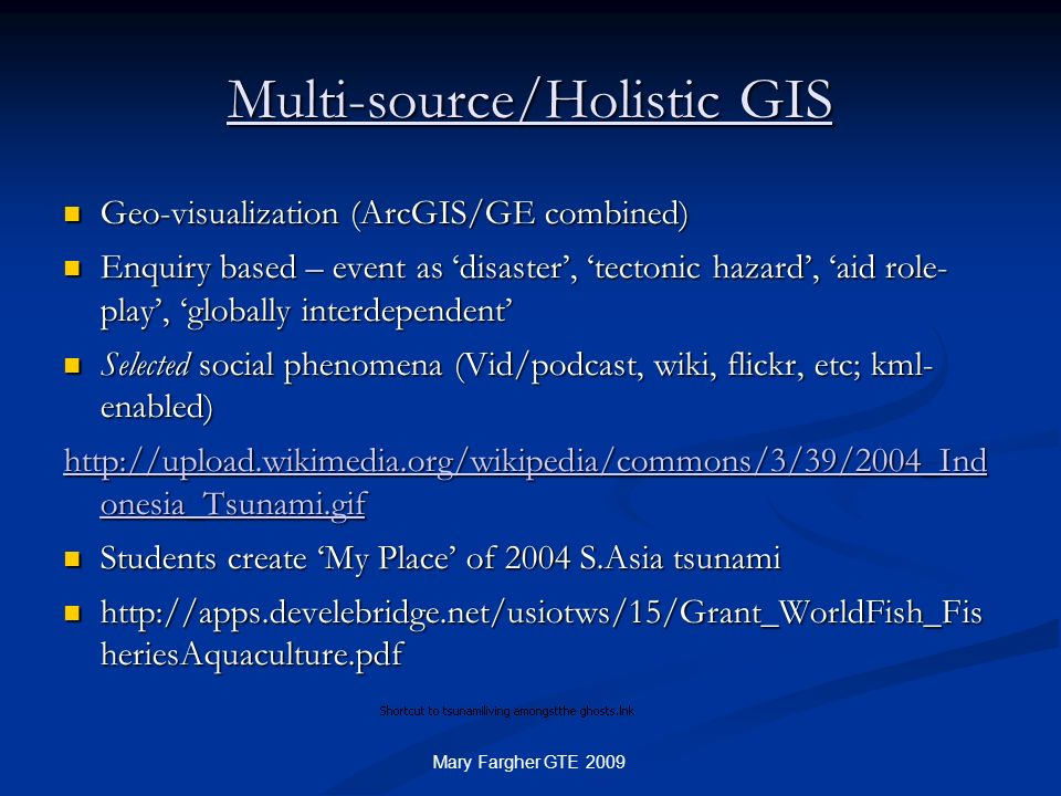 Multi-source/Holistic GIS Geo-visualization (ArcGIS/GE combined) Geo-visualization (ArcGIS/GE combined) Enquiry based – event as disaster, tectonic ha