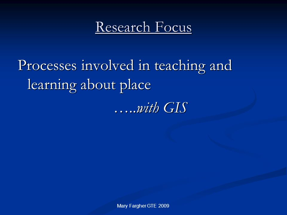 Research Focus Processes involved in teaching and learning about place …..with GIS …..with GIS Mary Fargher GTE 2009