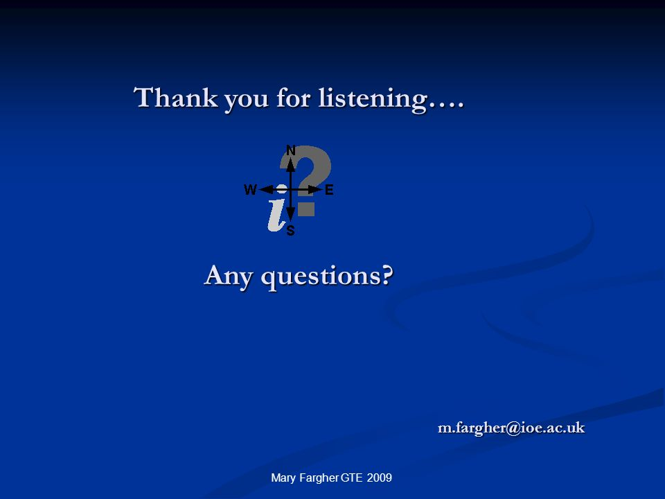 Thank you for listening…. Any questions? m.fargher@ioe.ac.uk Mary Fargher GTE 2009