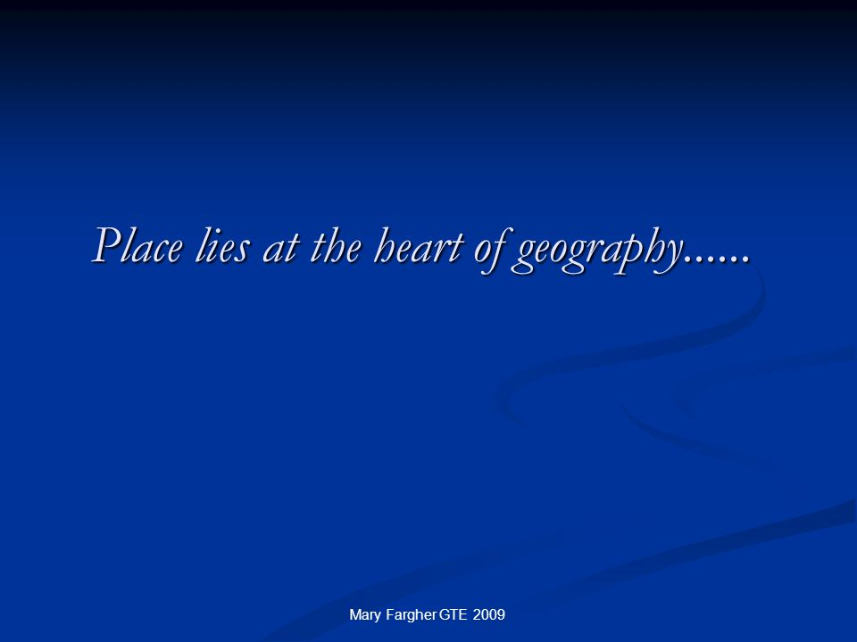 Place lies at the heart of geography...... Mary Fargher GTE 2009